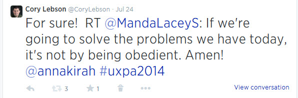 From @corylebson on Twitter on July 24: For sure!  RT @MandaLaceyS: If we're going to solve the problems we have today, it's not by being obedient. Amen! @annakirah #uxpa2014